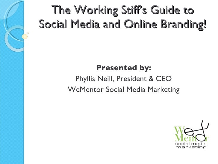 The Working Stiff's Guide to Social Media and Online Branding! Presented by: Phyllis Neill, President & CEO WeMentor Socia...