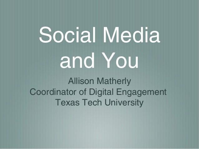 Social Media and You Allison Matherly Coordinator of Digital Engagement Texas Tech University