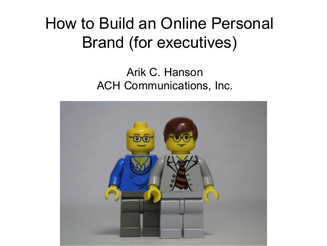 How to Build an Online Personal Brand (for executives) Arik C. Hanson ACH Communications, Inc.