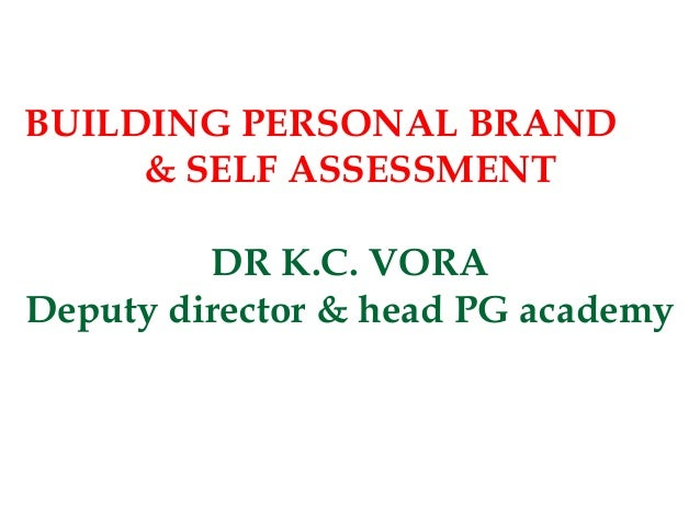 BUILDING PERSONAL BRAND     & SELF ASSESSMENT         DR K.C. VORADeputy director & head PG academy
