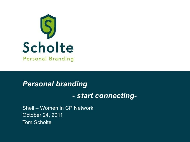 Personal branding Shell – Women in CP Network October 24, 2011 Tom Scholte - start connecting-