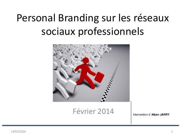 Personal Branding sur les réseaux sociaux professionnels  Février 2014 14/02/2014  Intervention d' Alban JARRY  1