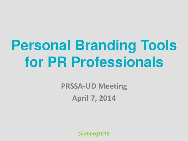 Personal Branding Tools for PR Professionals PRSSA-UD Meeting April 7, 2014 @bberg1010