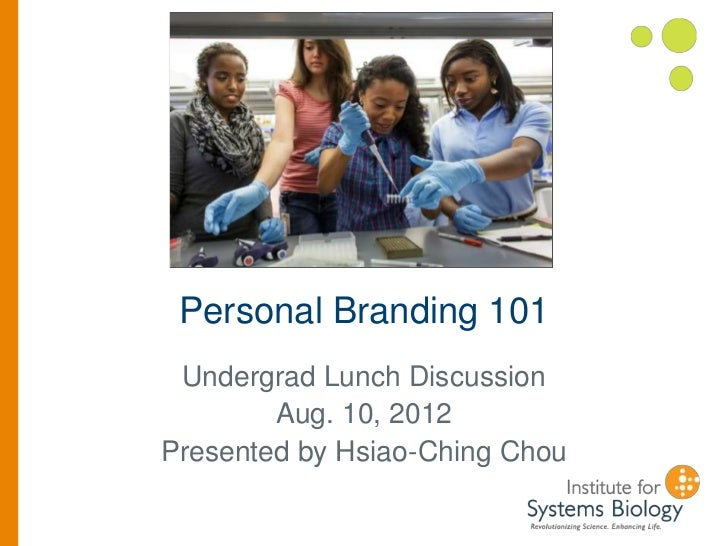 Personal Branding 101 Undergrad Lunch Discussion        Aug. 10, 2012Presented by Hsiao-Ching Chou