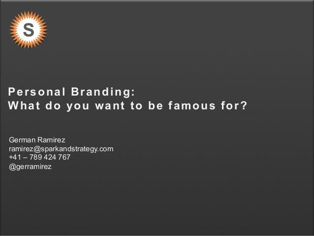 S P A R K & S T R A T E G Y Personal Branding: What do you want to be famous for? German Ramirez ramirez@sparkandstrategy....