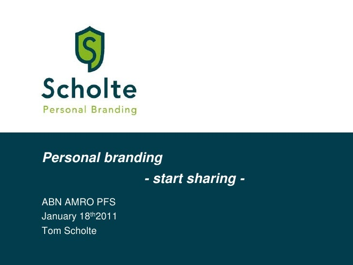 Personal branding<br />- start sharing -<br />ABN AMRO PFS<br />January 18th2011<br />Tom Scholte<br />