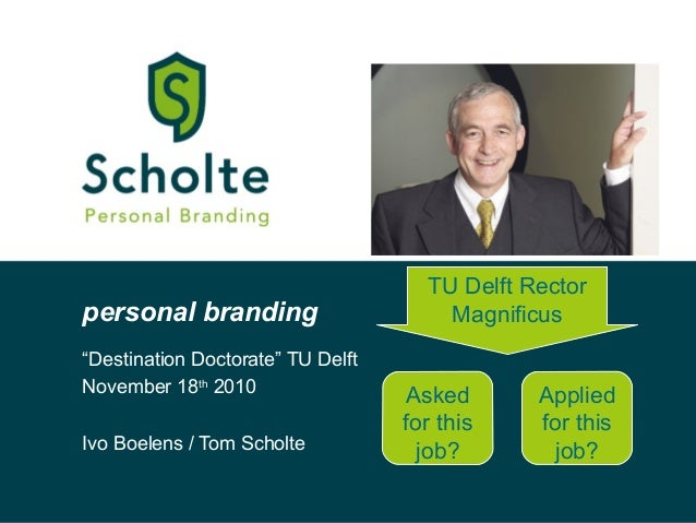 "personal branding ""Destination Doctorate"" TU Delft November 18th 2010 Ivo Boelens / Tom Scholte TU Delft Rector Magnificus..."