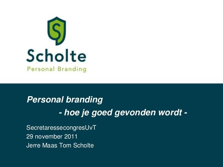Personal branding          - hoe je goed gevonden wordt -SecretaressecongresUvT29 november 2011Jerre Maas Tom Scholte