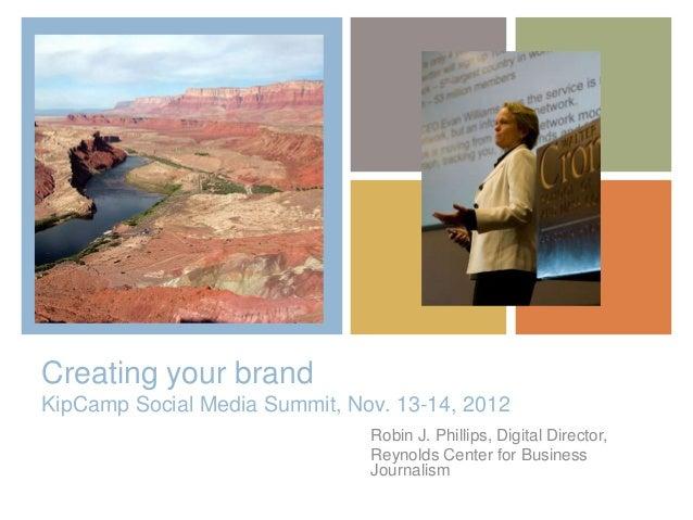 +Creating your brandKipCamp Social Media Summit, Nov. 13-14, 2012                               Robin J. Phillips, Digital...