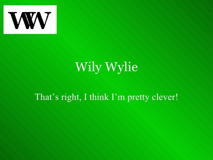 Wily Wylie That's right, I think I'm pretty clever!