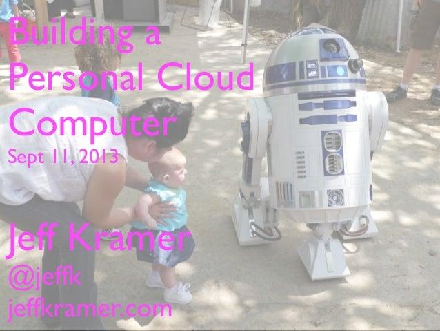 Building a Personal Cloud Computer Sept 11, 2013 Jeff Kramer @jeffk jeffkramer.com
