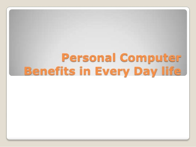 Personal Computer Benefits in Every Day life