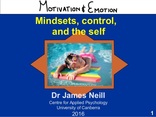 1 Motivation & Emotion Dr James Neill Centre for Applied Psychology University of Canberra 2015 Image source Mindsets, con...