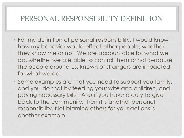personal responsibilty essay Personal responsibility is taking accountability for all your thoughts, feelings and actions understanding personal responsibility is taught from elementary school all the way through college as an adult going back to school, understanding personal responsibility is the key to successfully obtain.