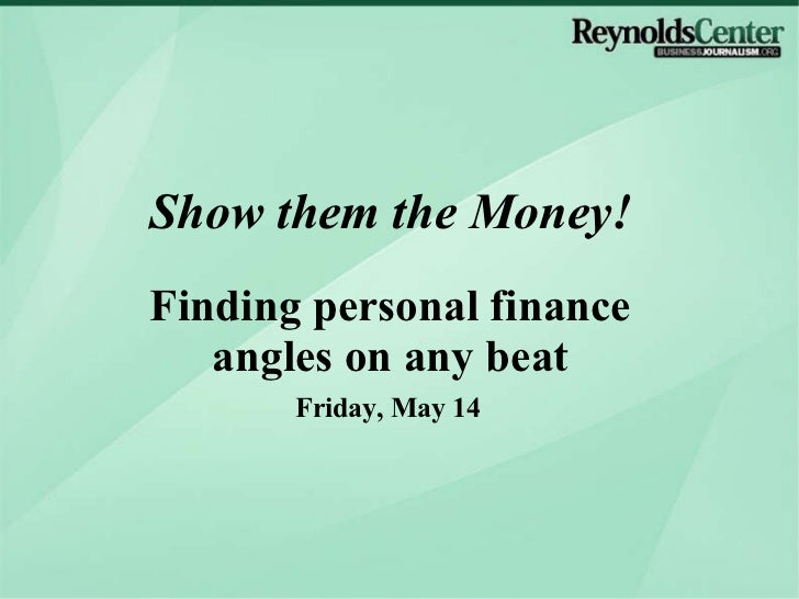 Friday, May 14 Show them the Money! Finding personal finance angles on any beat