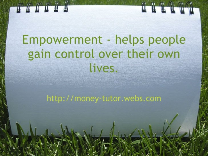 Empowerment - helps people gain control over their own lives. http://money-tutor.webs.com