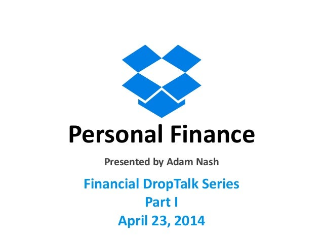 Personal	   Finance Financial	   DropTalk	   Series	    Part	   I	    April	   23,	   2014	    Presented	   by	   Adam	   ...