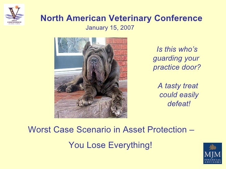 Worst Case Scenario in Asset Protection –  You Lose Everything!   North American Veterinary Conference January 15, 2007 Is...
