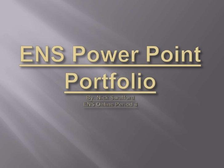 ENS Power Point PortfolioBy: Nick SwaffordENS Online Period 4<br />