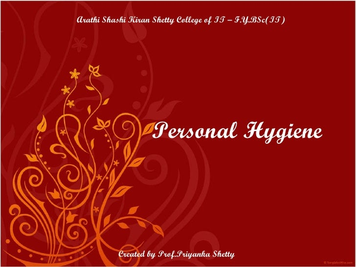 Personal Hygiene Arathi Shashi Kiran Shetty College of IT – F.Y.BSc(IT) Created by Prof.Priyanka Shetty