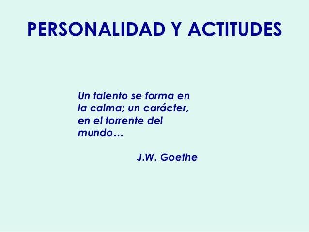 PERSONALIDAD Y ACTITUDES Un talento se forma en la calma; un carácter, en el torrente del mundo… J.W. Goethe