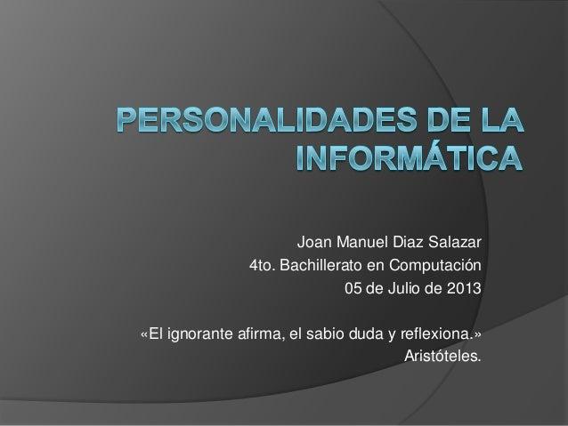 Joan Manuel Diaz Salazar 4to. Bachillerato en Computación 05 de Julio de 2013 «El ignorante afirma, el sabio duda y reflex...