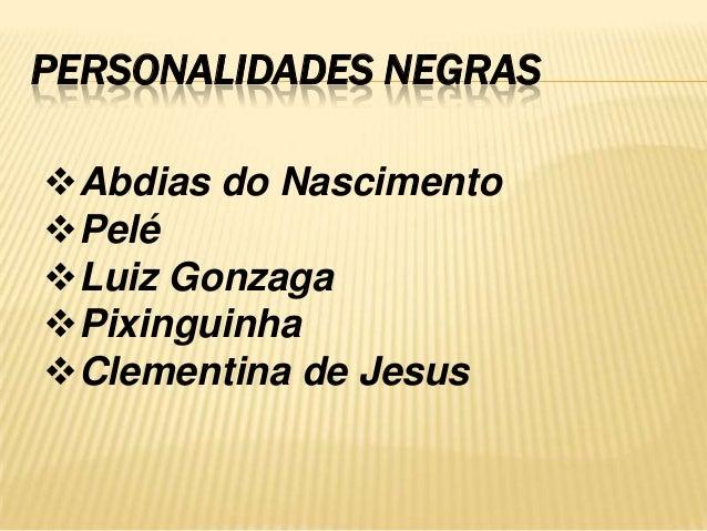 PERSONALIDADES NEGRAS Abdias do Nascimento Pelé Luiz Gonzaga Pixinguinha Clementina de Jesus