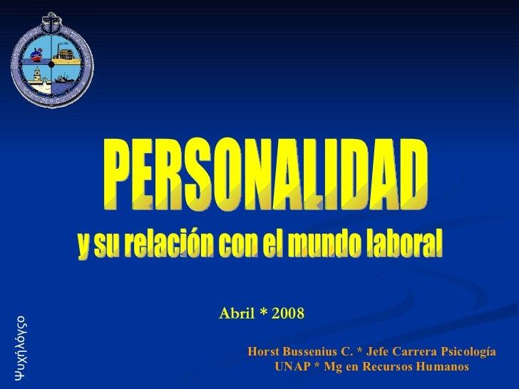 Abril * 2008 PERSONALIDAD y su relación con el mundo laboral Horst Bussenius C. * Jefe Carrera Psicología UNAP * Mg en Rec...