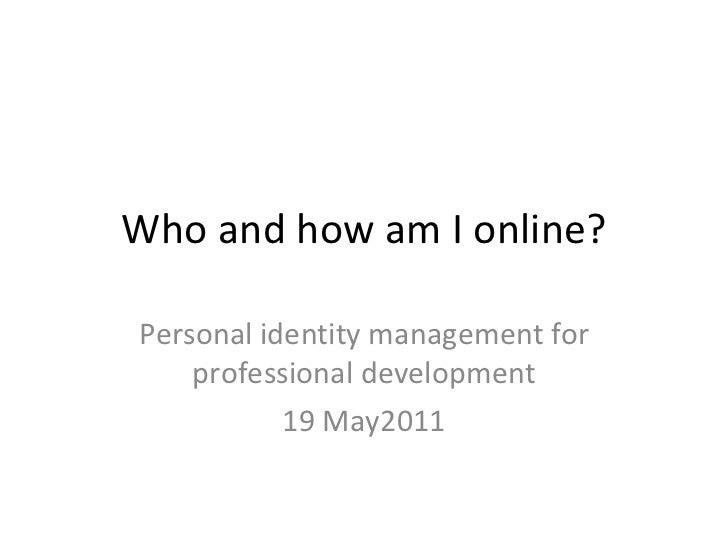 Who and how am I online? Personal identity management for professional development 19 May2011