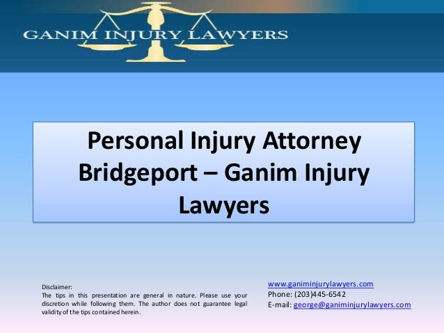 Personal Injury Attorney Bridgeport – Ganim Injury Lawyers Disclaimer: The tips in this presentation are general in nature...