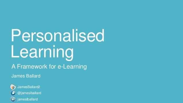 Personalised Learning A Framework for e-Learning James Ballard jameslballard JamesBallard2 @jameslballard