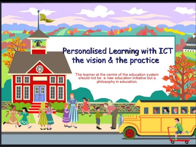 Personalised Learning with ICTPersonalised Learning with ICT the vision & the practicethe vision & the practice The learne...