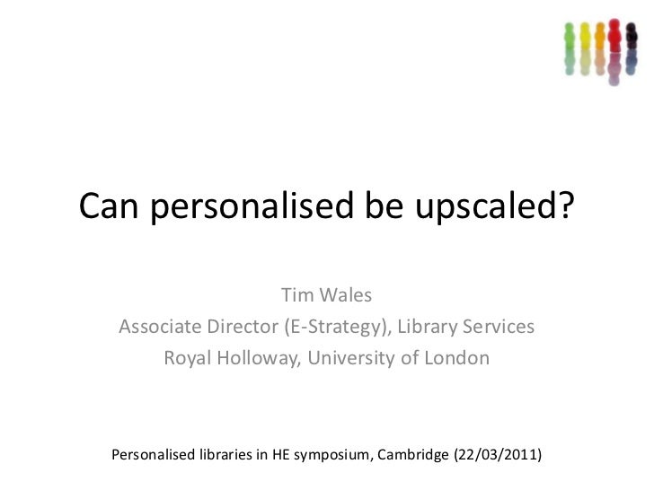 Can personalised be upscaled?<br />Tim Wales<br />Associate Director (E-Strategy), Library Services<br />Royal Holloway, U...