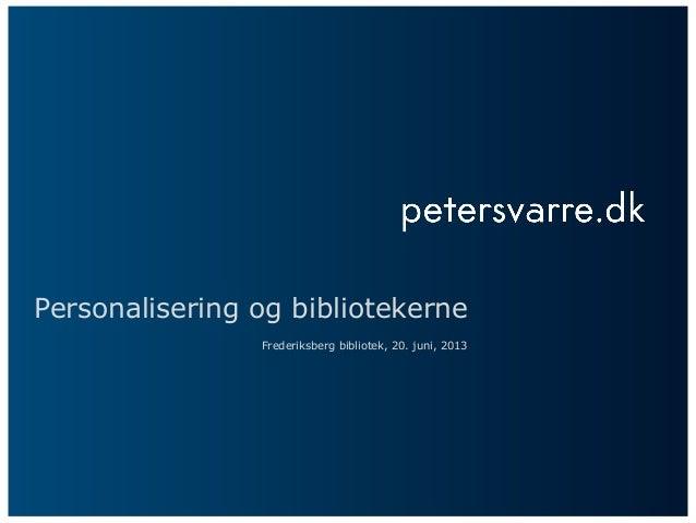 Personalisering og bibliotekerneFrederiksberg bibliotek, 20. juni, 2013