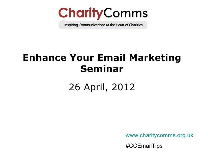 Enhance Your Email Marketing          Seminar        26 April, 2012                    www.charitycomms.org.uk            ...