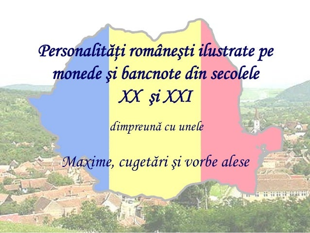 Personalităţi româneşti ilustrate pe monede şi bancnote din secolele XX şi XXI dimpreună cu unele  Maxime, cugetări şi vor...