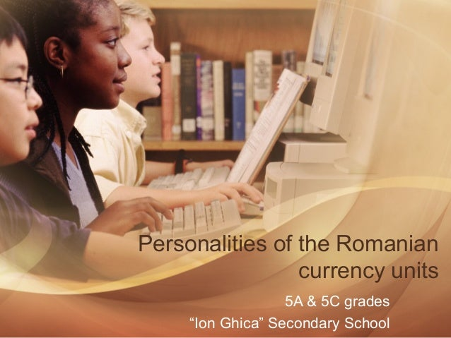 """Personalities of the Romanian currency units 5A & 5C grades """"Ion Ghica"""" Secondary School"""