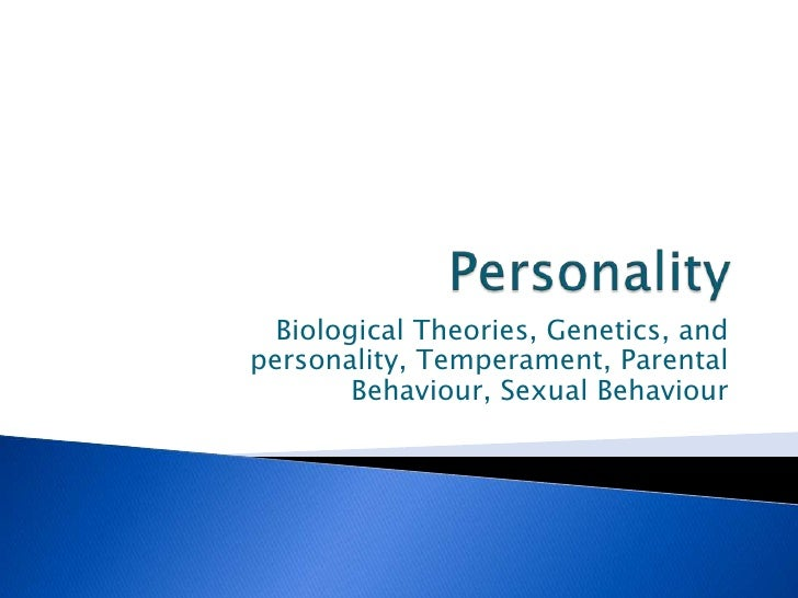 Personality<br />Biological Theories, Genetics, and personality, Temperament, Parental Behaviour, Sexual Behaviour<br />