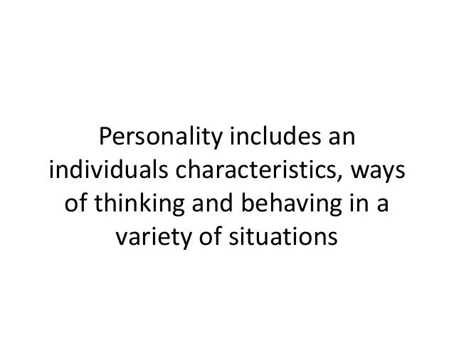 Personality includes an individuals characteristics, ways of thinking and behaving in a variety of situations