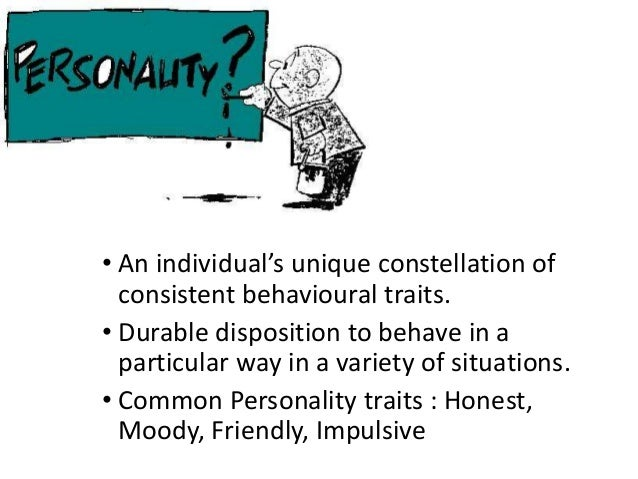 • An individual's unique constellation of consistent behavioural traits. • Durable disposition to behave in a particular w...
