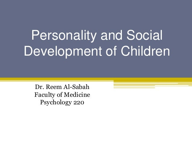 Personality and SocialDevelopment of Children Dr. Reem Al-Sabah Faculty of Medicine   Psychology 220