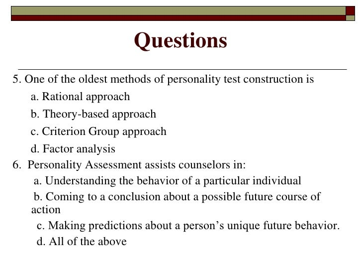 personality testing yes or no Objective tests ask participants specific questions and assess personality on the basis of the participants' choices among predetermined options such as true or false, and yes or no objective tests can be constructed by rational, factor analytic, or empirical methods the state of the art is to combine all three methods.