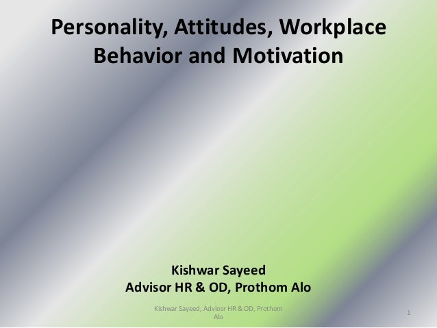 Personality, Attitudes, Workplace Behavior and Motivation Kishwar Sayeed Advisor HR & OD, Prothom Alo 1 Kishwar Sayeed, Ad...