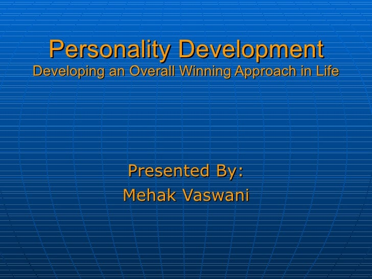 Personality Development Developing an Overall Winning Approach in Life Presented By: Mehak Vaswani