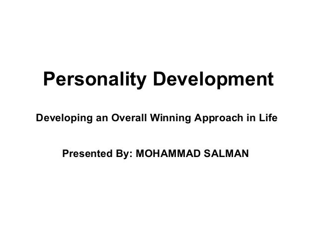 Personality Development Developing an Overall Winning Approach in Life Presented By: MOHAMMAD SALMAN