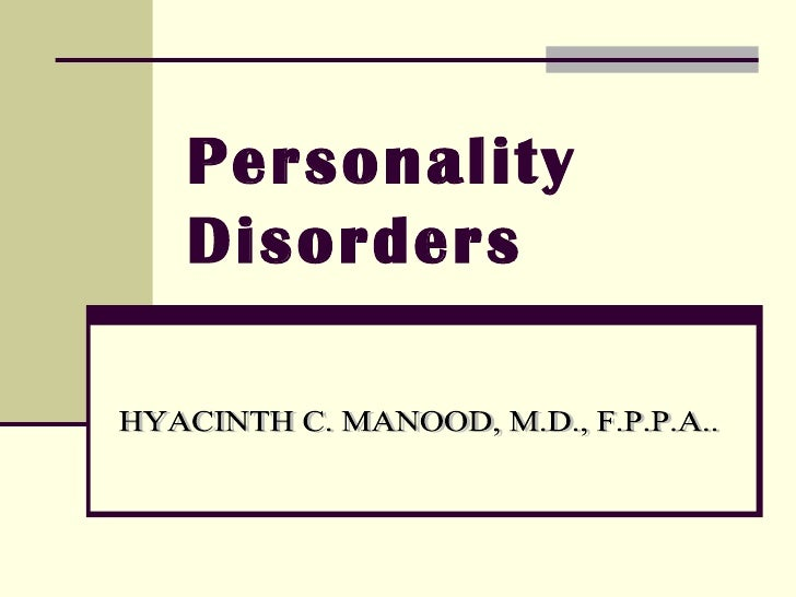 Personality Disorders HYACINTH C. MANOOD, M.D., F.P.P.A..