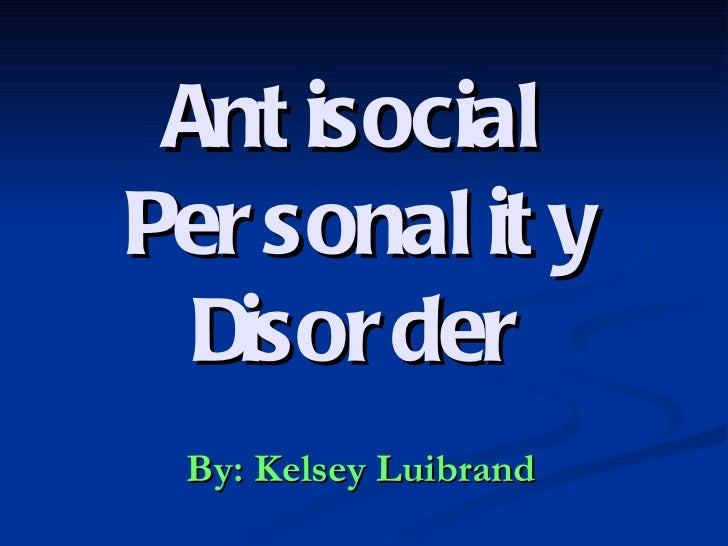 Antisocial Personality Disorder By: Kelsey Luibrand