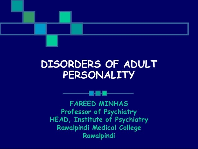 DISORDERS OF ADULT PERSONALITY FAREED MINHAS Professor of Psychiatry HEAD, Institute of Psychiatry Rawalpindi Medical Coll...