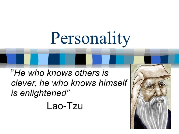 "Personality "" He who knows others is clever, he who knows himself is enlightened"" Lao-Tzu"