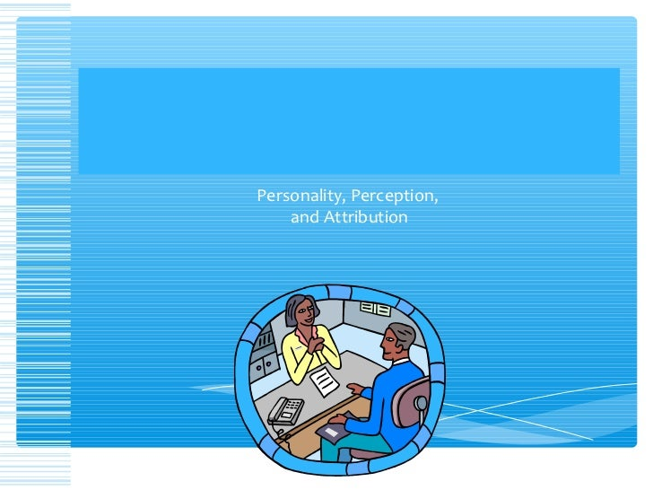 Personality, Perception,    and Attribution